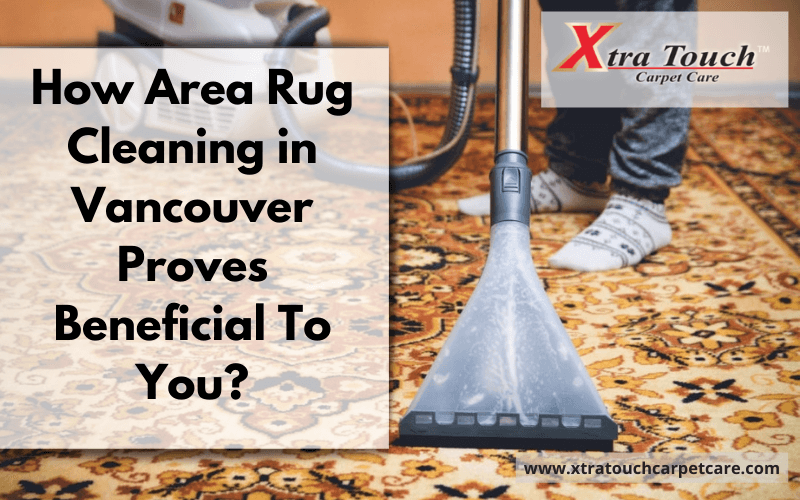 How Area Rug Cleaning in Vancouver Proves Beneficial To You?