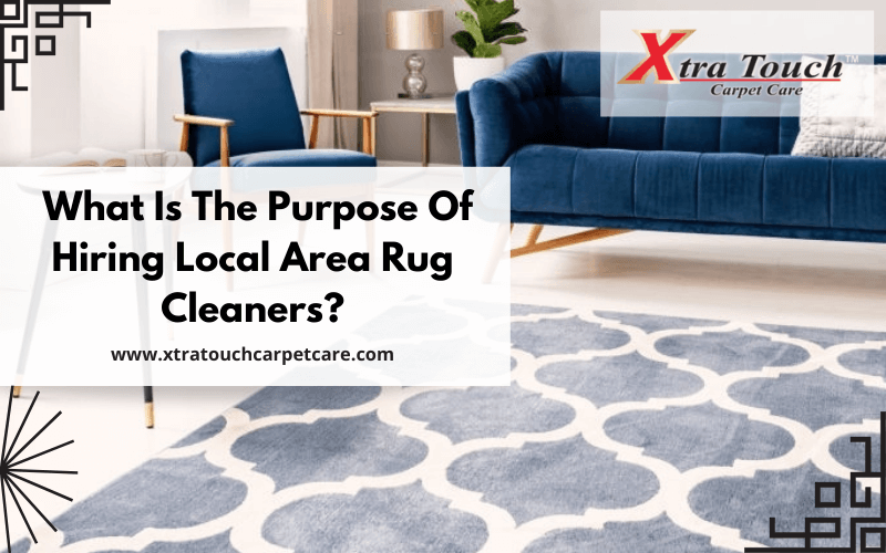 What Is The Purpose Of Hiring Local Area Rug Cleaners?